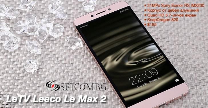 LeTV Leeco Le Max 2 - ниска цена за 5.7-инчов метален флагман с 21-мегапикселова камера и топ производителност
